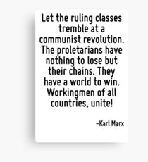 Let the ruling classes tremble at a communist revolution. The proletarians have nothing to lose but their chains. They have a world to win. Workingmen of all countries, unite! Canvas Print
