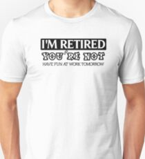 I'M Retired You're Not Have Fun At Work Tomorrow T-Shirt