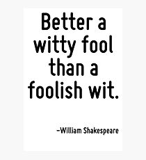 Better a witty fool than a foolish wit. Photographic Print