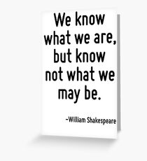 We know what we are, but know not what we may be. Greeting Card