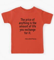 The price of anything is the amount of life you exchange for it. Kids Tee