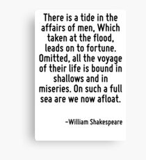 There is a tide in the affairs of men, Which taken at the flood, leads on to fortune. Omitted, all the voyage of their life is bound in shallows and in miseries. On such a full sea are we now afloat. Canvas Print