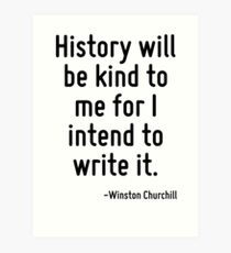 History will be kind to me for I intend to write it. Art Print