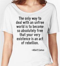 Der einzige Weg, mit einer unfreien Welt fertig zu werden, ist, so absolut frei zu werden, dass deine bloße Existenz ein Akt der Rebellion ist. Loose Fit T-Shirt