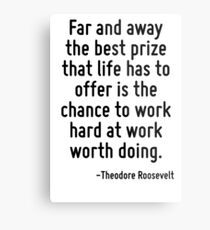 Far and away the best prize that life has to offer is the chance to work hard at work worth doing. Metal Print