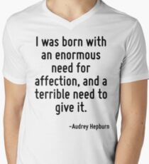 I was born with an enormous need for affection, and a terrible need to give it. T-Shirt