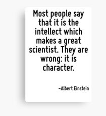 Most people say that it is the intellect which makes a great scientist. They are wrong: it is character. Canvas Print