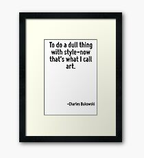 To do a dull thing with style-now that's what I call art. Framed Print