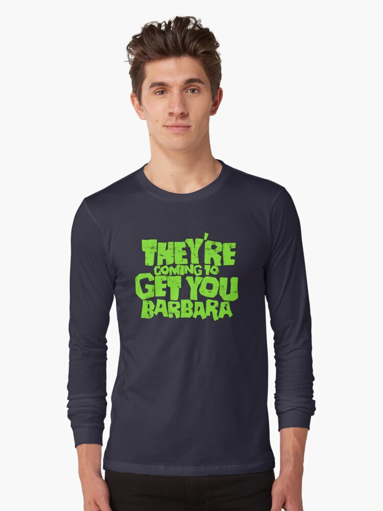 They're coming to get you Barbara Long Sleeve T-Shirt Front