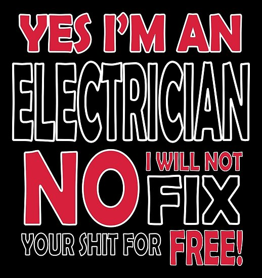 Yes I'm an electrician, no I will not fix your shit for free!  by nektarinchen