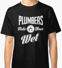 Plumbers make you wet! Classic T-Shirt