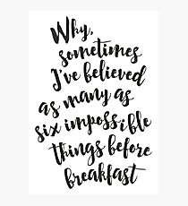 Why, sometimes I've believed as many as six impossible things before breakfast - Alice in Wonderland quote Photographic Print