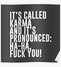 It's called Karma and it's pronounced: ha-ha, fuck you! Poster