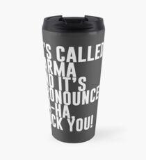 It's called Karma and it's pronounced: ha-ha, fuck you! Travel Mug