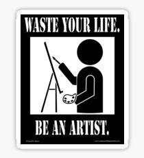 Waste your life. Be An Artist. - Original Sticker