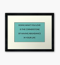 Doing what you love is the cornerstone of having abundance in your life Framed Print