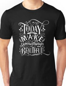 Today I Will Make Something Beautiful. Unisex T-Shirt