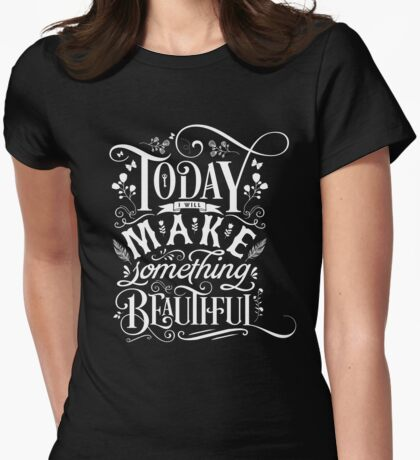 Today I Will Make Something Beautiful. Womens Fitted T-Shirt