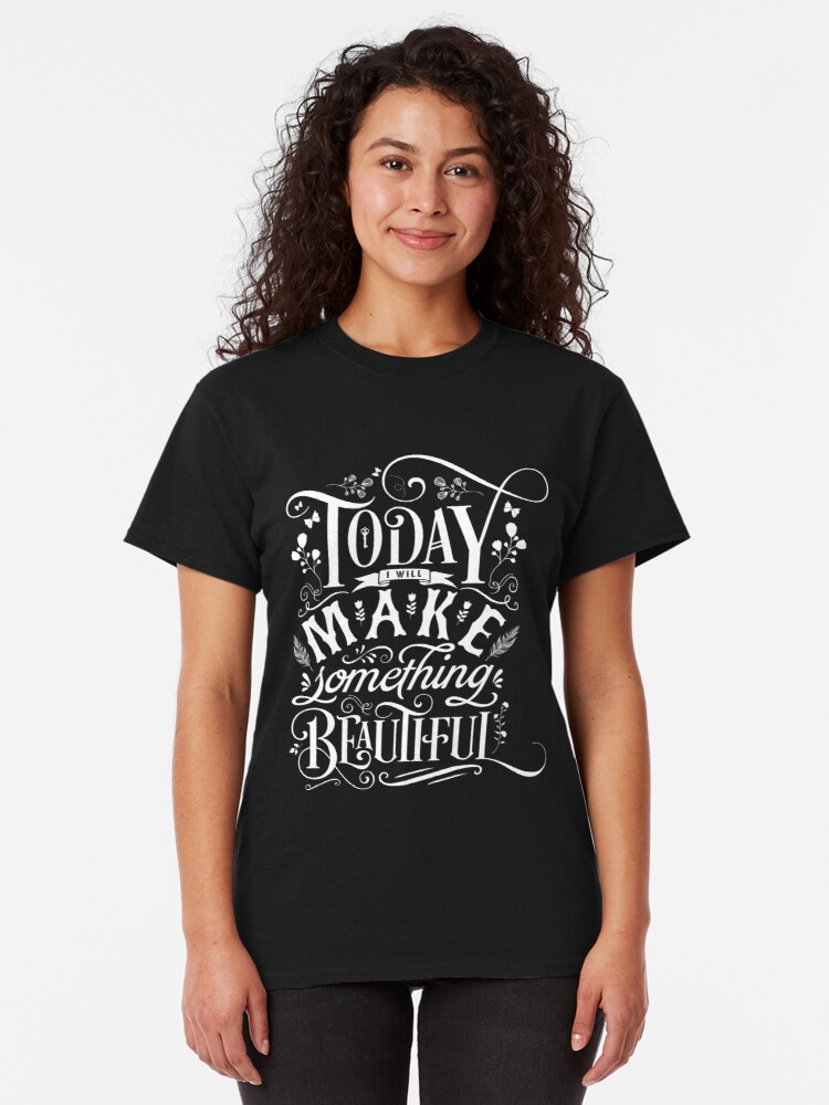 Alternate view of Today I Will Make Something Beautiful. Classic T-Shirt