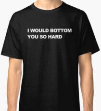 I Would Bottom You So Hard Classic T-Shirt