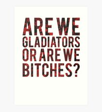Are we gladiators or are we bitches? Art Print