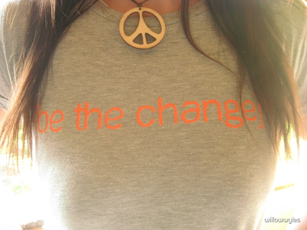 """"""" Be the Change """" by Willow Wyles"""