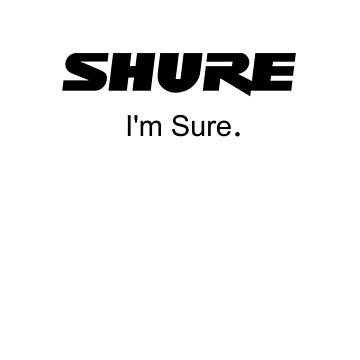 Shure I'm Sure by adlirman