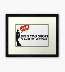 Life is too short for dances with ugly women. Framed Print
