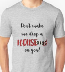 Don't Make Me Drop a House on You Unisex T-Shirt