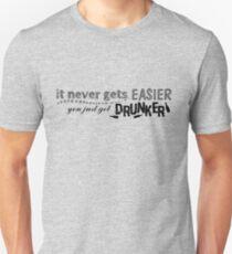 It never gets EASIER you just get DRUNKER T-Shirt
