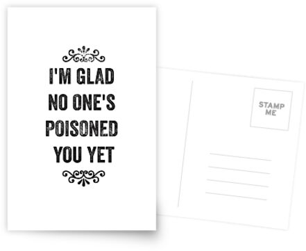 Glad No One's Poisoned You Yet Snarky Card by roguecrusade