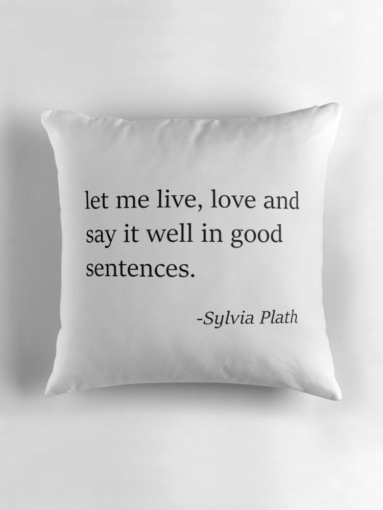 Sylvia Plath Quote Let Me Live Love And Say It Well