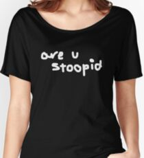 are u stoopid Women's Relaxed Fit T-Shirt