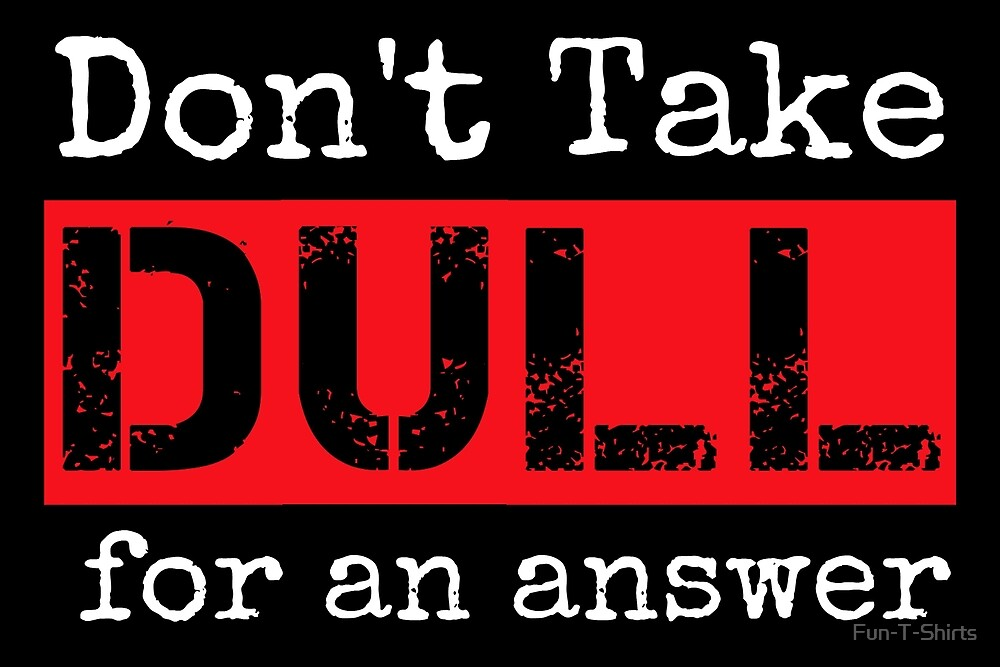 Don't Take Dull for an Answer by Fun-T-Shirts