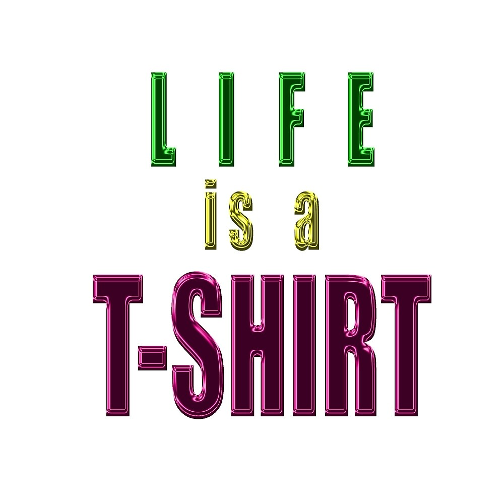 LIFE IS A T-SHIRT by TeaseTees