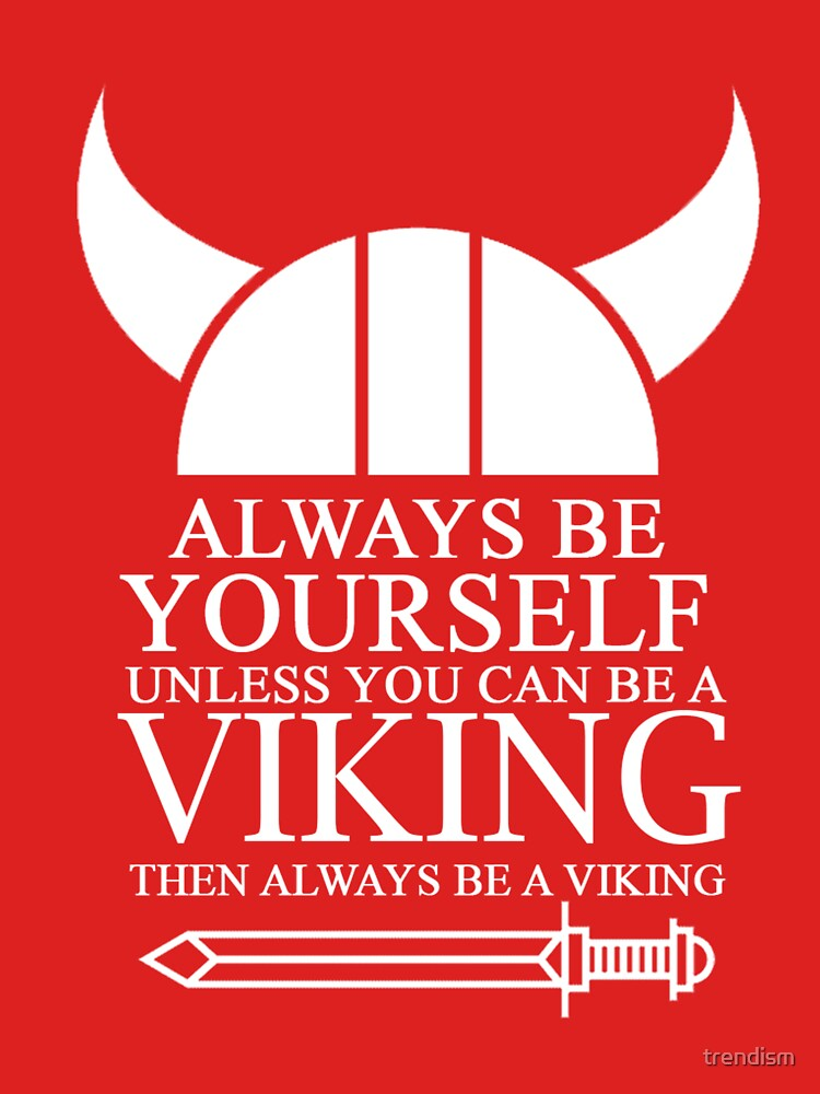 Always be yourself unless you can be a Viking then always be a Viking by trendism