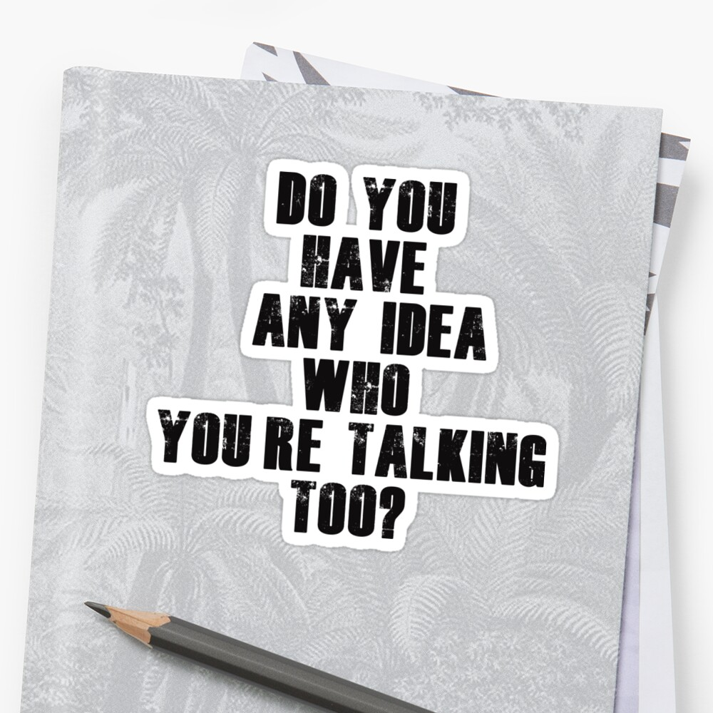 do you have any idea who you re talking too stickers by mlswig do you have any idea who you re talking too by mlswig