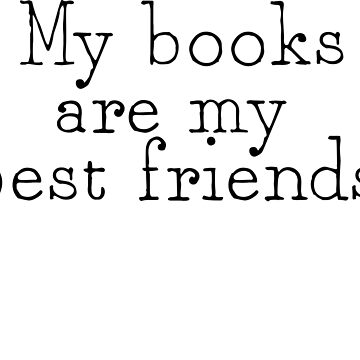 My Books Are My Best Friends by ladyjaye42