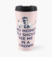 And Honey, You Should See Me In A Crown Travel Mug