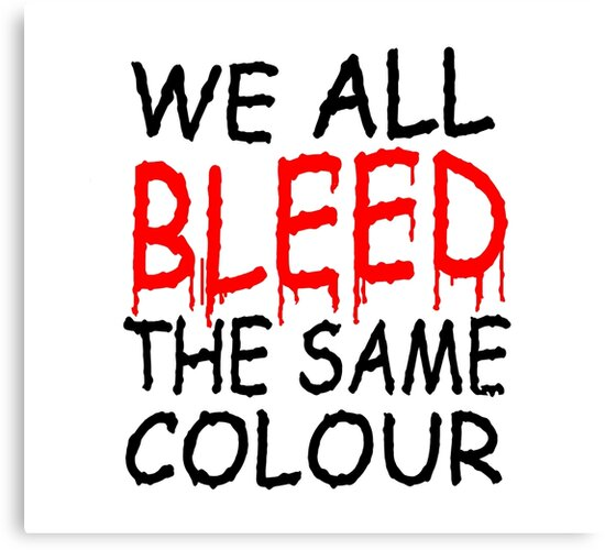 WE ALL BLEED THE SAME COLOUR by Calgacus
