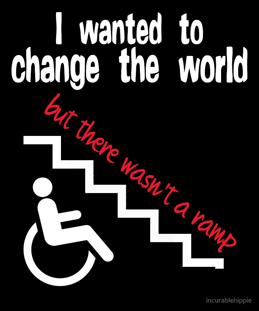 I wanted to change the world but there wasn't a ramp. Disability  by incurablehippie