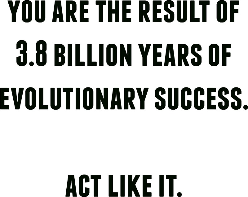 """""""you Are The Result Of 3.8 Billion Years Of Evolutionary"""