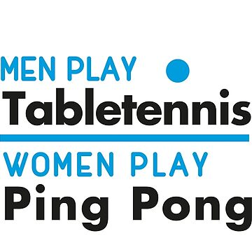 Men play table tennis, women play ping pong! by nektarinchen