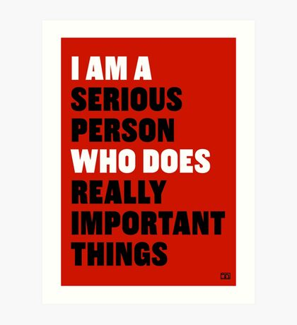 I am a Serious Person Who Does Really Important Things Art Print