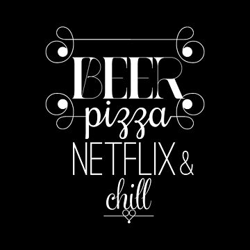 Beer, Pizza, Netflix, Chill by theZdesign