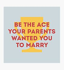 Be the Ace your parents wanted you to marry Photographic Print
