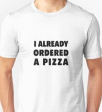 I already ordered  a pizza Unisex T-Shirt