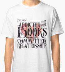 I'm not addicted to books. We're in a committed relationship. Classic T-Shirt