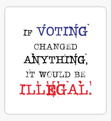 If Voting Changed Anything, It Would Be Illegal Sticker
