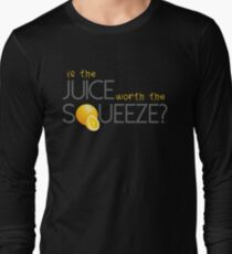 Is the juice worth the Squeeze? Long Sleeve T-Shirt